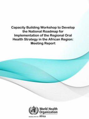 Capacity Building Workshop to Develop the National Roadmap for Implementation of the Regional Oral Health Strategy in the African Region: Meeting Report